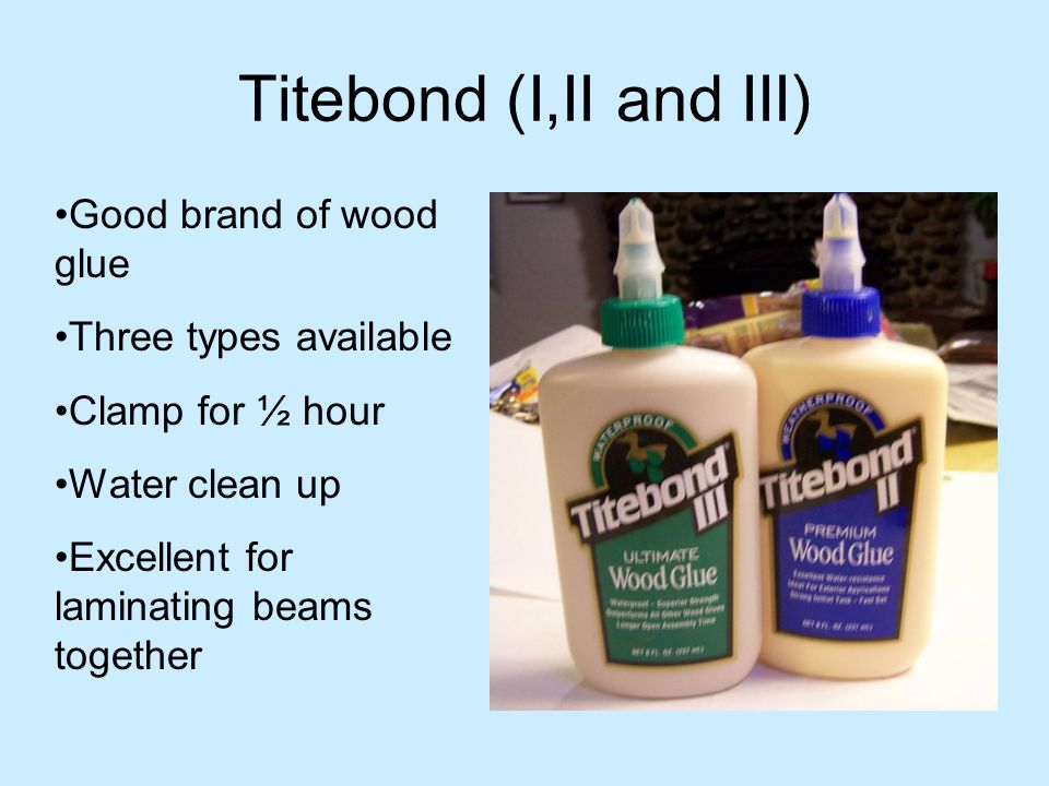 Titebond (I,II and III) Good brand of wood glue Three types available
