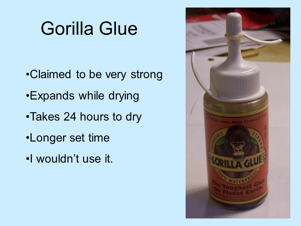 Gorilla Glue Claimed to be very strong Expands while drying