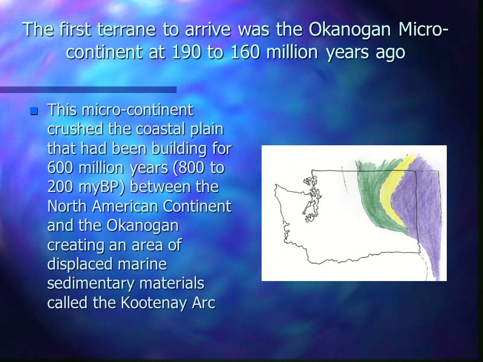 The first terrane to arrive was the Okanogan Micro-continent at 190 to 160 million years ago