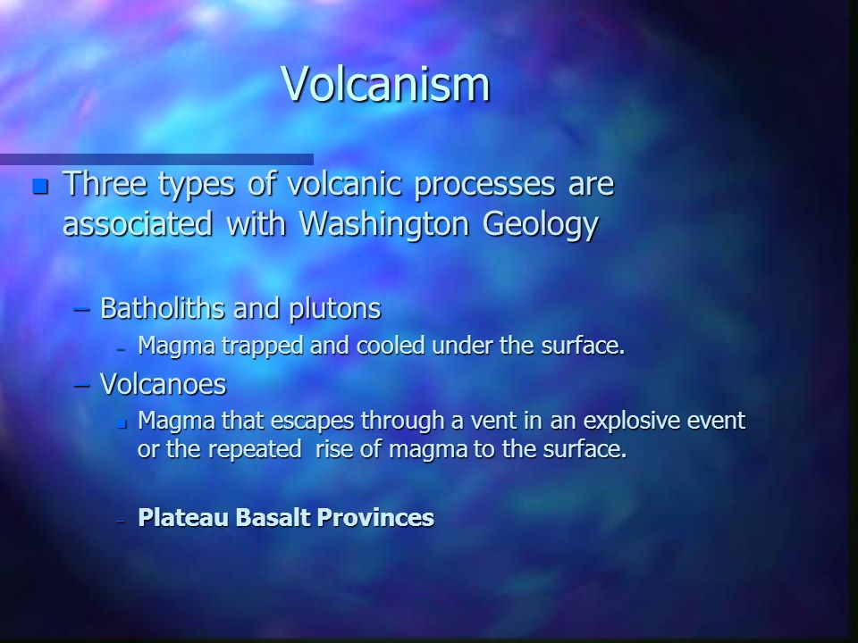 Volcanism Three types of volcanic processes are associated with Washington Geology. Batholiths and plutons.