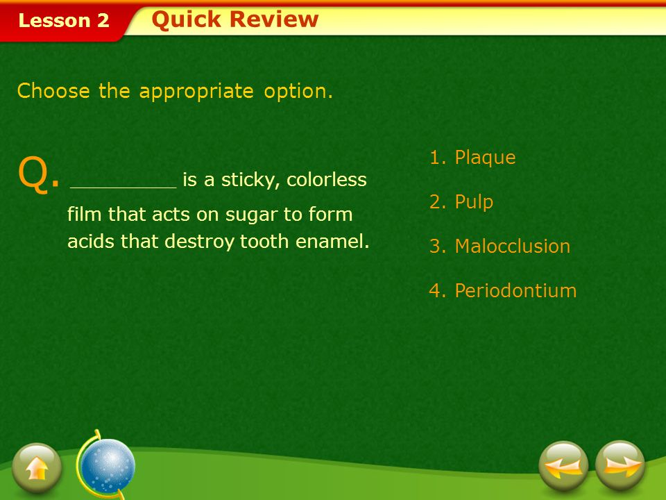 Quick Review Choose the appropriate option. Q. _________ is a sticky, colorless film that acts on sugar to form acids that destroy tooth enamel.