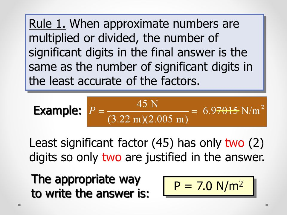 Rule 1. When approximate numbers are multiplied or divided, the number of significant digits in the final answer is the same as the number of significant digits in the least accurate of the factors.