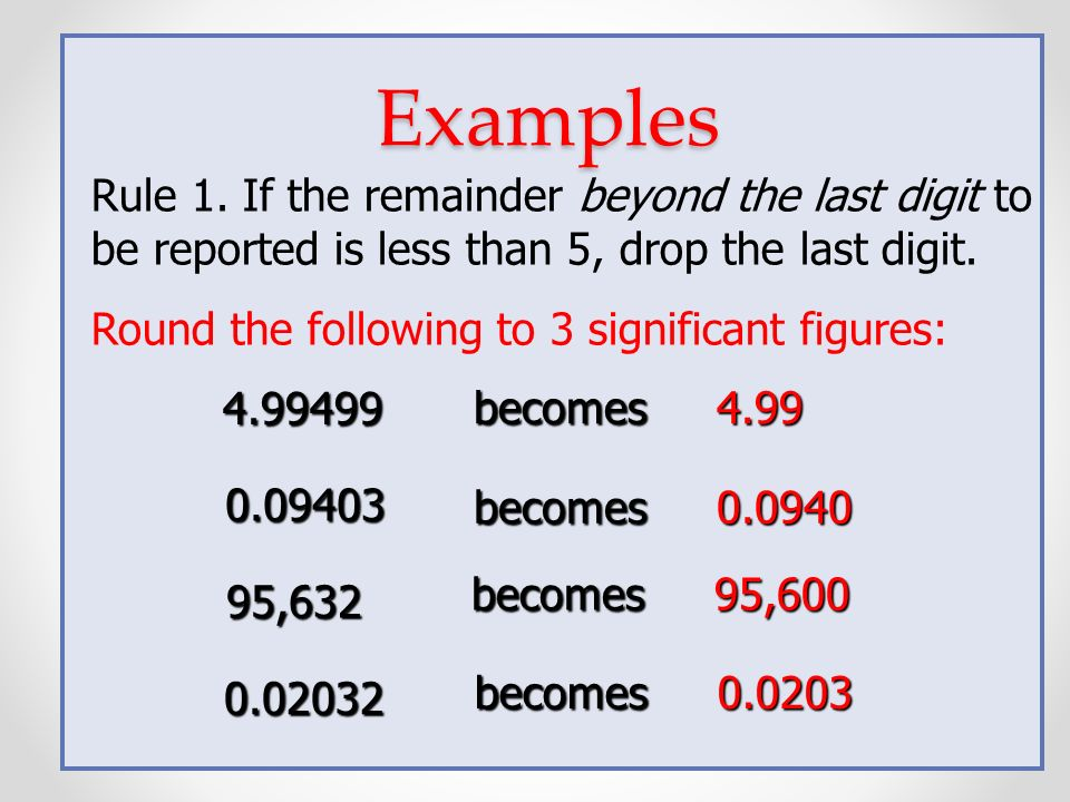 Examples Rule 1. If the remainder beyond the last digit to be reported is less than 5, drop the last digit.