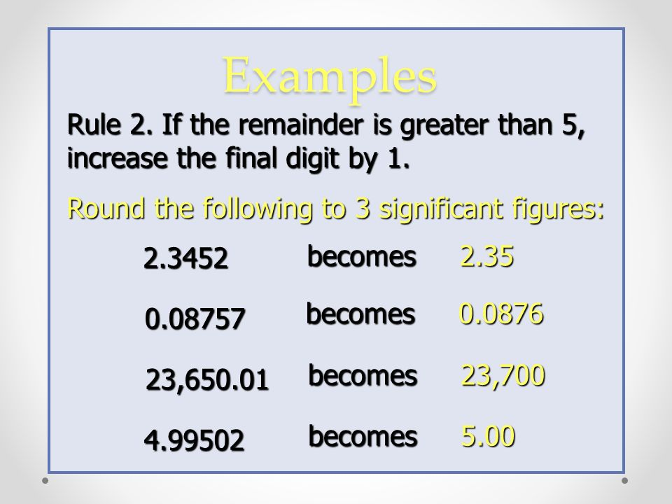 Examples Rule 2. If the remainder is greater than 5, increase the final digit by 1. Round the following to 3 significant figures: