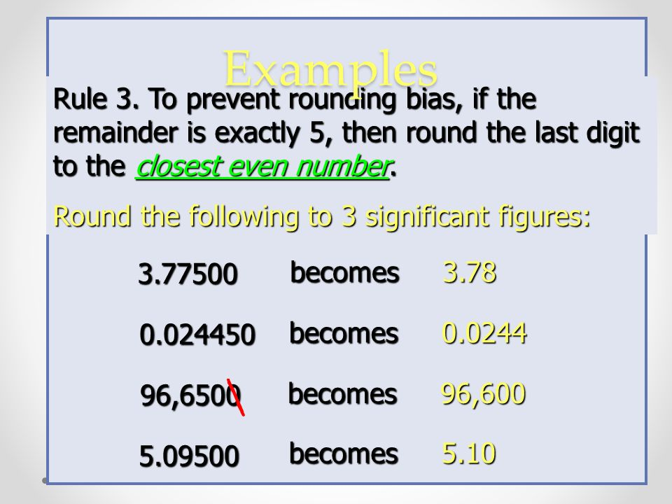 Rule 3. To prevent rounding bias, if the remainder is exactly 5, then round the last digit to the closest even number.
