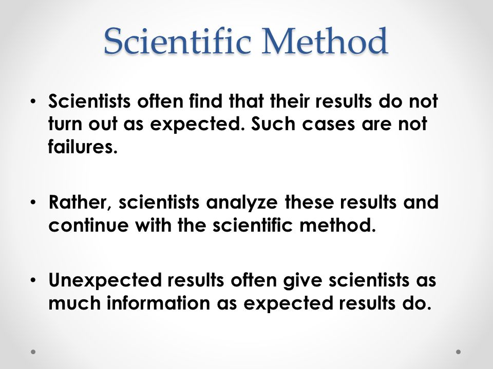 Scientific Method Scientists often find that their results do not turn out as expected. Such cases are not failures.
