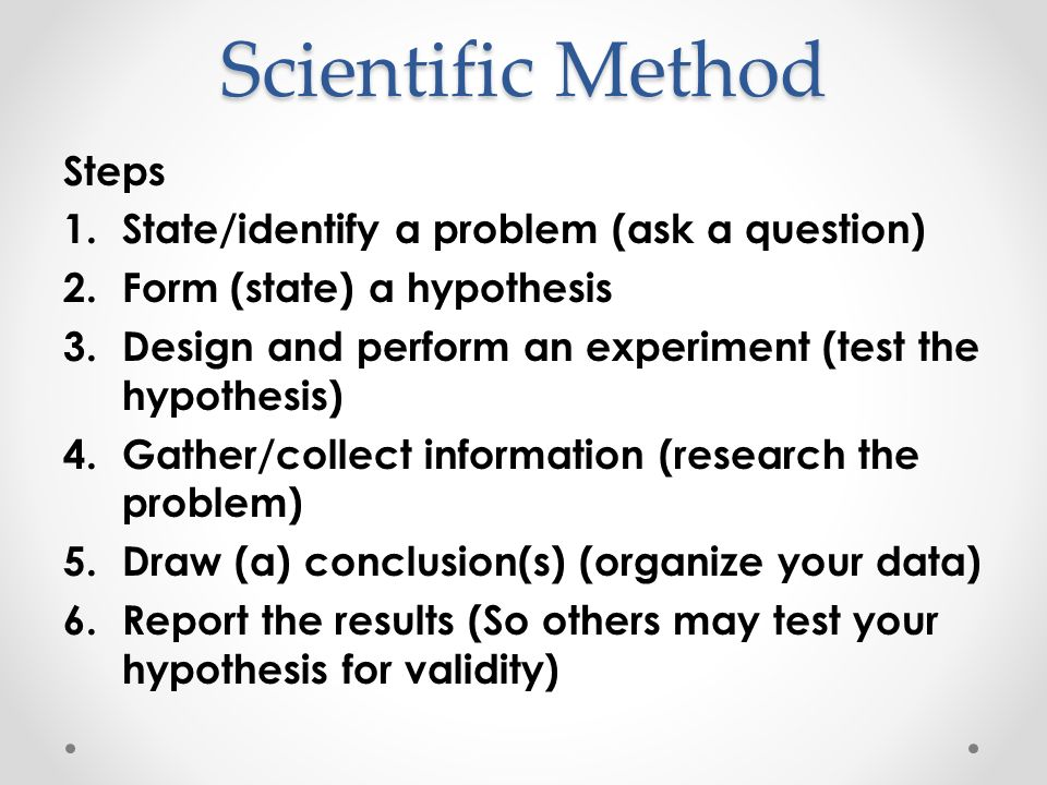 Scientific Method Steps State/identify a problem (ask a question)