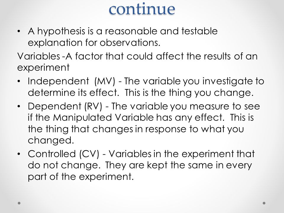 continue A hypothesis is a reasonable and testable explanation for observations. Variables -A factor that could affect the results of an experiment.