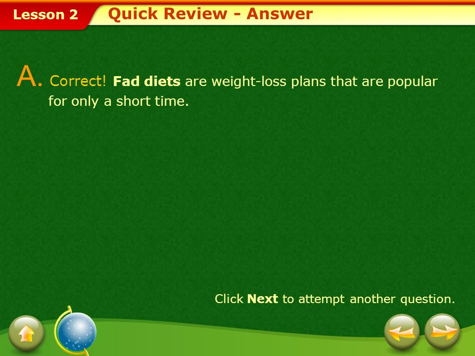Quick Review - Answer A. Correct! Fad diets are weight-loss plans that are popular for only a short time.