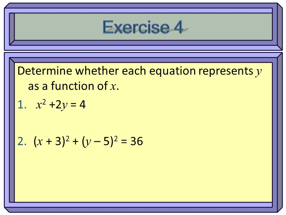 Exercise 4 Determine whether each equation represents y as a function of x.