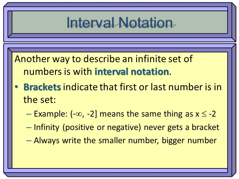 Interval Notation Another way to describe an infinite set of numbers is with interval notation.