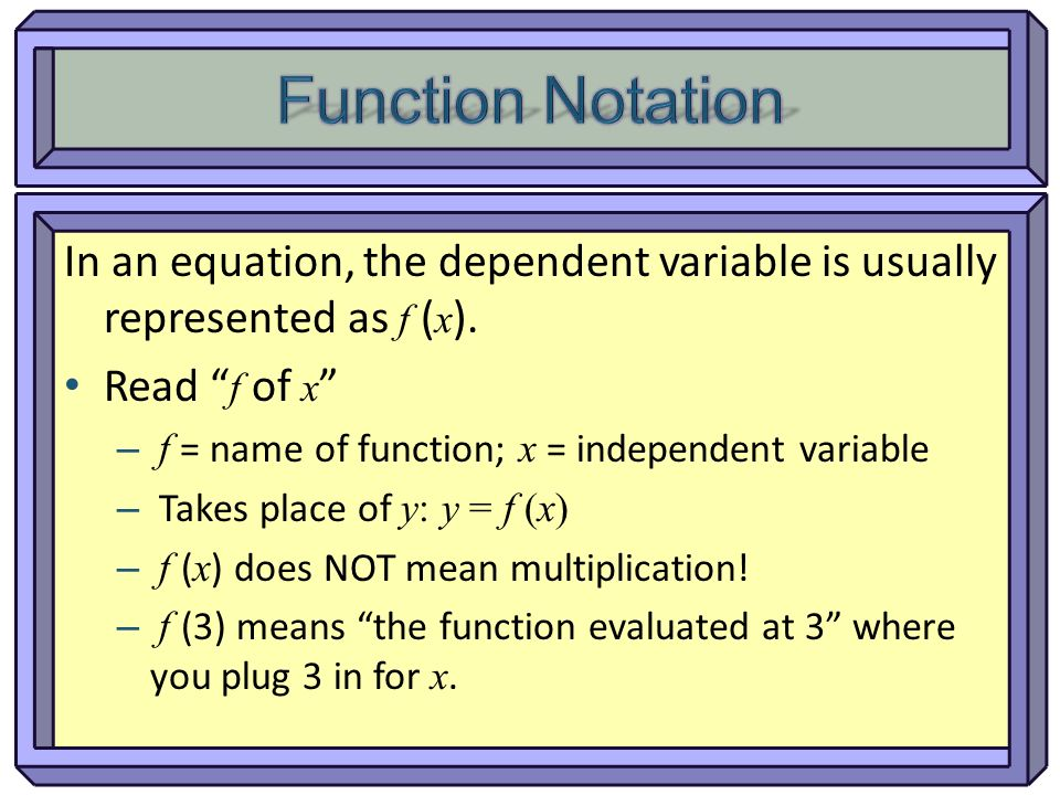 Function Notation In an equation, the dependent variable is usually represented as f (x). Read f of x