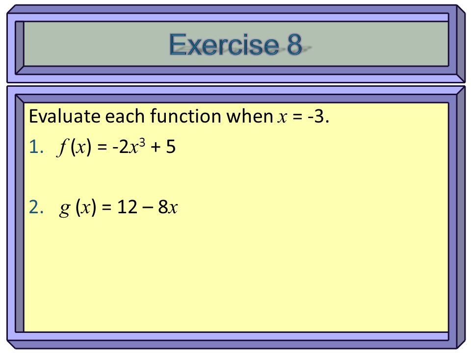 Exercise 8 Evaluate each function when x = -3. f (x) = -2x3 + 5