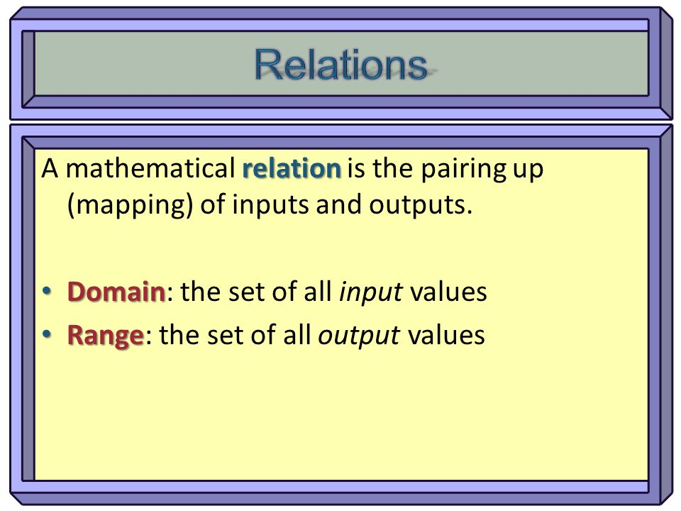 Relations A mathematical relation is the pairing up (mapping) of inputs and outputs. Domain: the set of all input values.