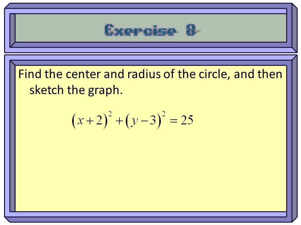 Exercise 8 Find the center and radius of the circle, and then sketch the graph.