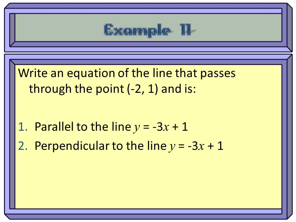 Example 11 Write an equation of the line that passes through the point (-2, 1) and is: Parallel to the line y = -3x + 1.