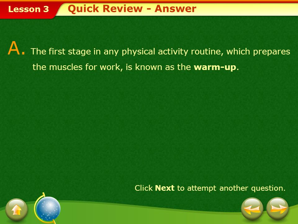 Quick Review - AnswerA. The first stage in any physical activity routine, which prepares the muscles for work, is known as the warm-up.