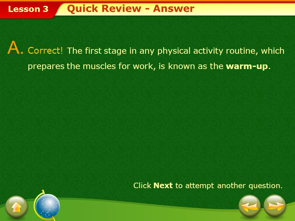 Quick Review - AnswerA. Correct! The first stage in any physical activity routine, which prepares the muscles for work, is known as the warm-up.