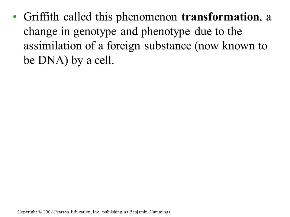 Griffith called this phenomenon transformation, a change in genotype and phenotype due to the assimilation of a foreign substance (now known to be DNA) by a cell.