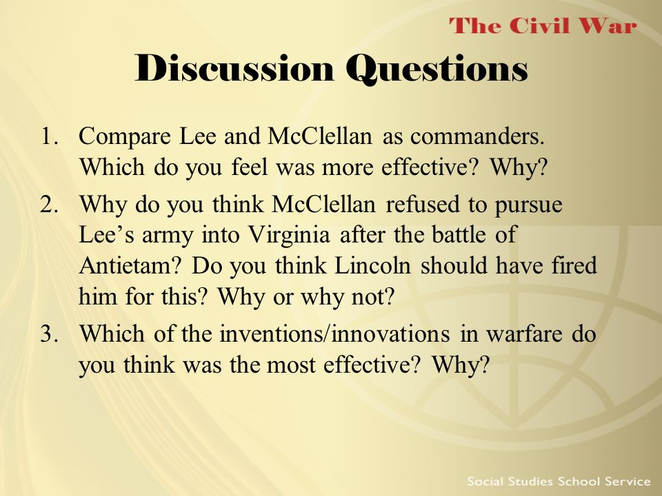 Discussion Questions Compare Lee and McClellan as commanders. Which do you feel was more effective Why