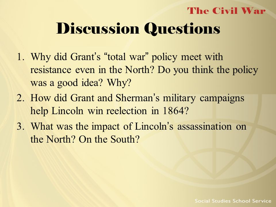Discussion Questions Why did Grant's total war policy meet with resistance even in the North Do you think the policy was a good idea Why