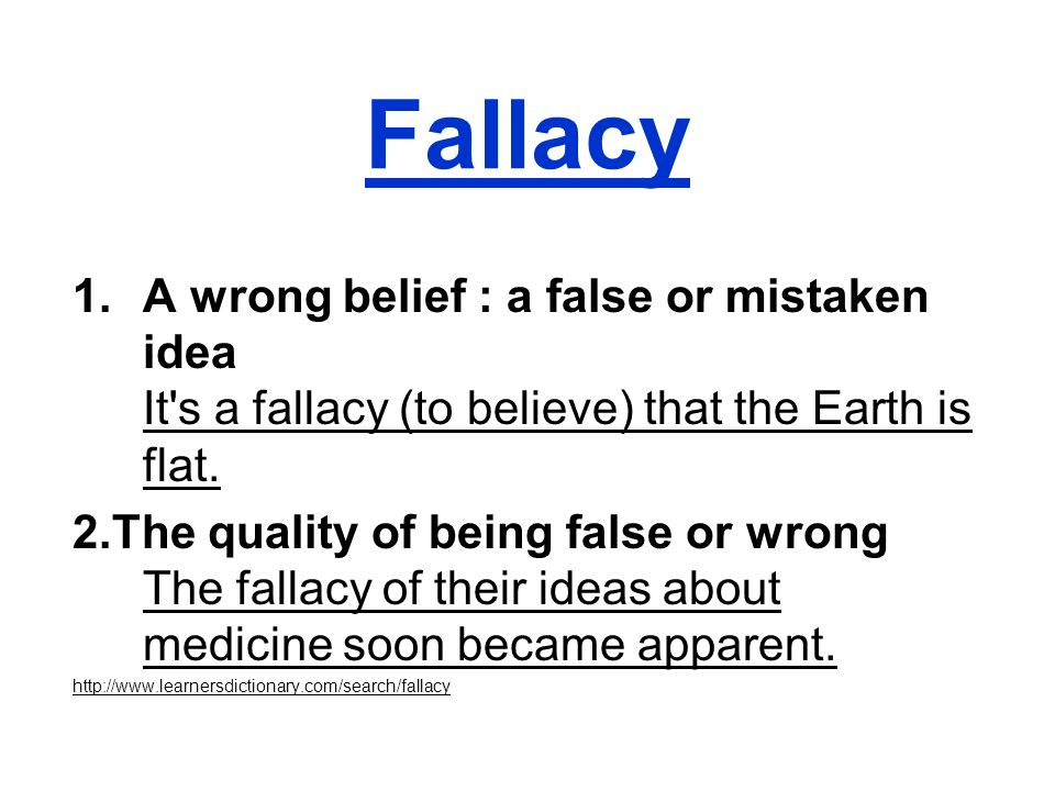 Fallacy A wrong belief : a false or mistaken idea It s a fallacy (to believe) that the Earth is flat.