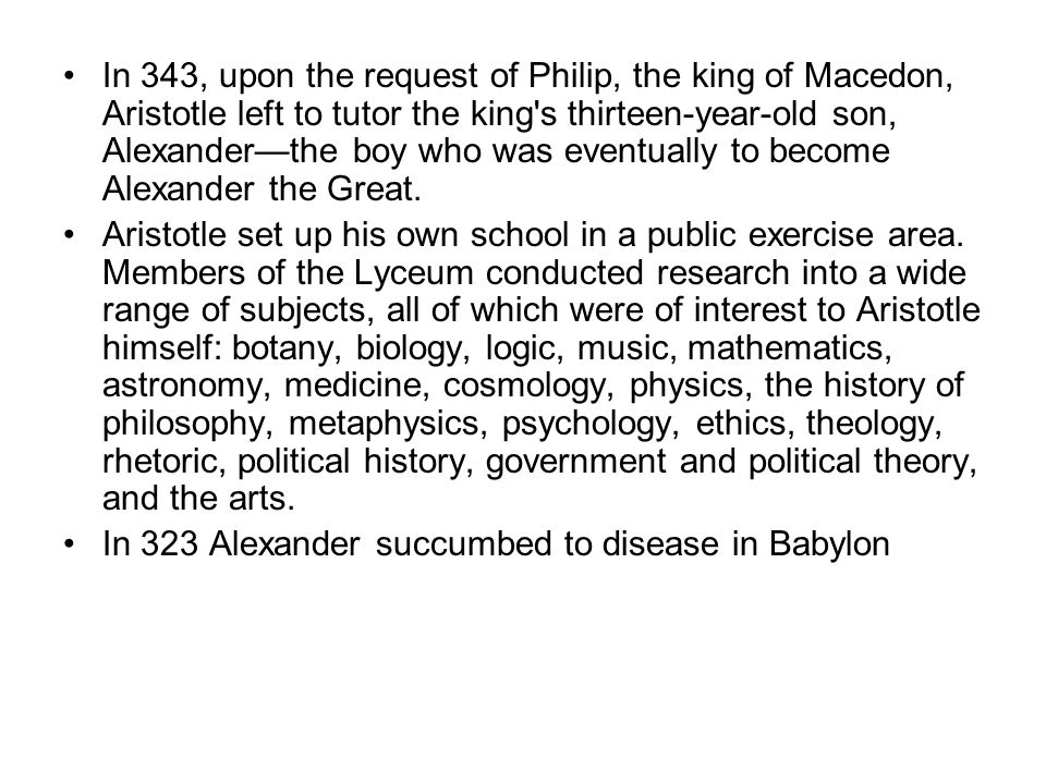 In 343, upon the request of Philip, the king of Macedon, Aristotle left to tutor the king s thirteen-year-old son, Alexander—the boy who was eventually to become Alexander the Great.