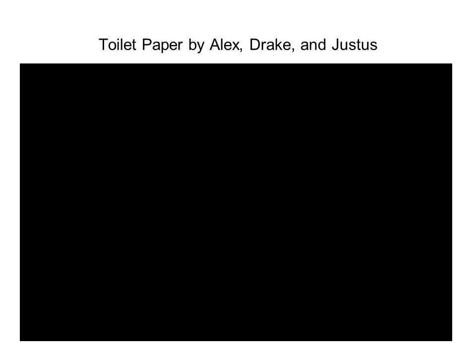 Toilet Paper by Alex, Drake, and Justus