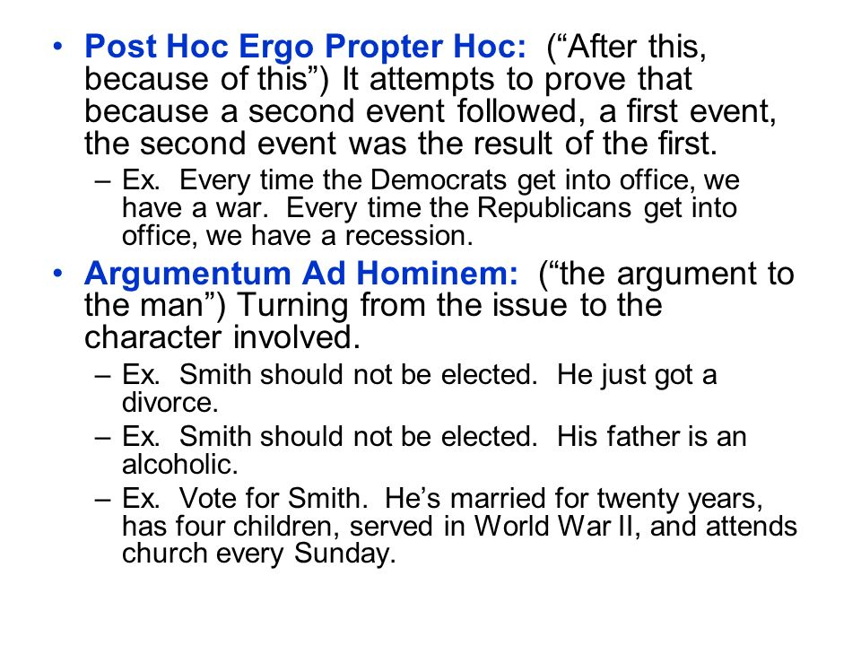 Post Hoc Ergo Propter Hoc: ( After this, because of this ) It attempts to prove that because a second event followed, a first event, the second event was the result of the first.