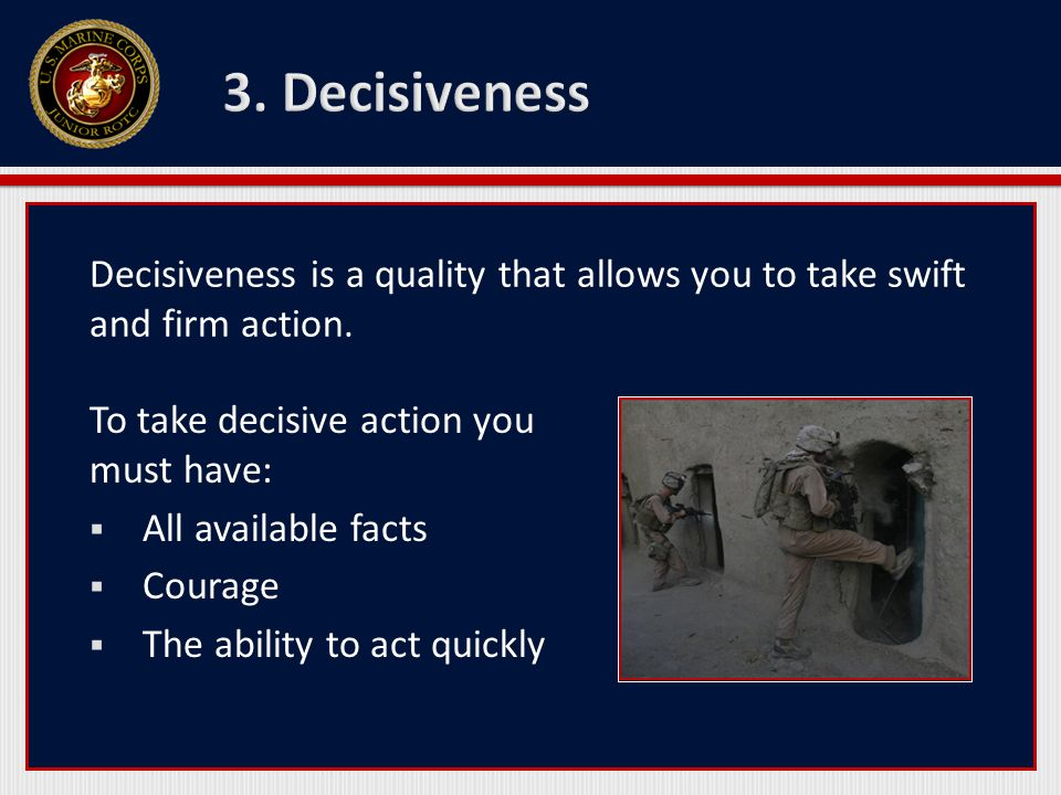 3. Decisiveness Decisiveness is a quality that allows you to take swift and firm action. To take decisive action you must have: