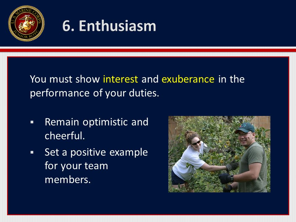6. Enthusiasm You must show interest and exuberance in the performance of your duties. Remain optimistic and cheerful.