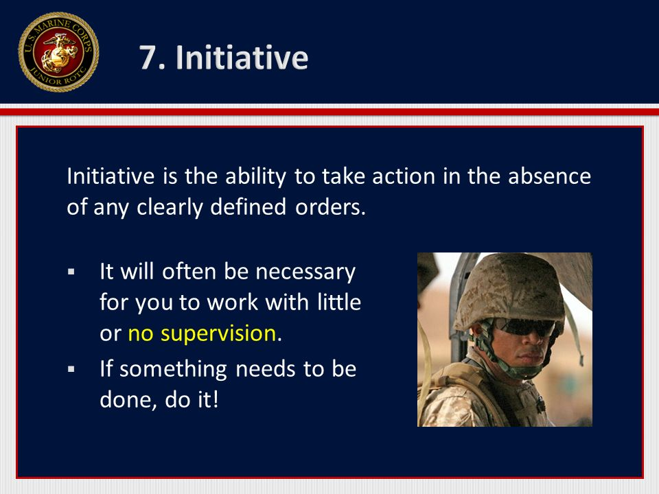 7. Initiative Initiative is the ability to take action in the absence of any clearly defined orders.