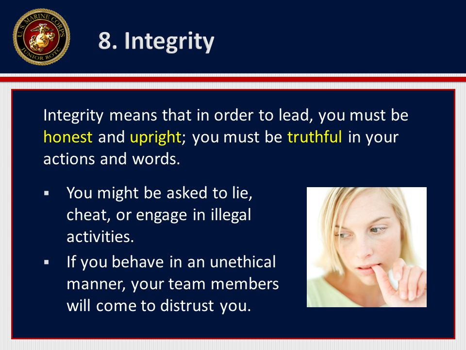 8. Integrity Integrity means that in order to lead, you must be honest and upright; you must be truthful in your actions and words.