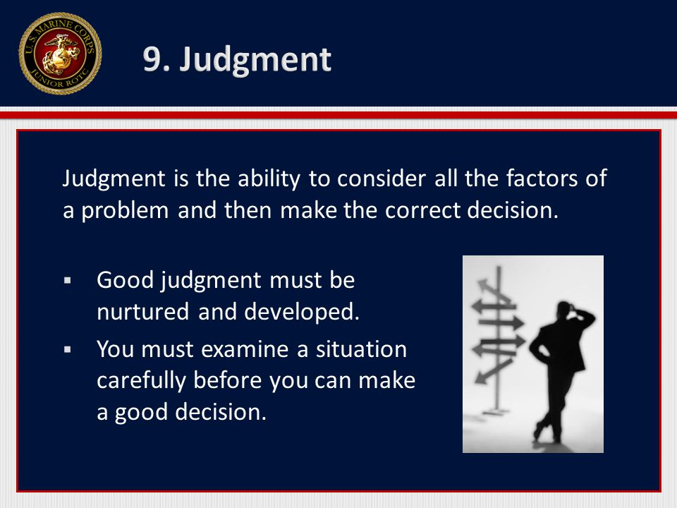 9. Judgment Judgment is the ability to consider all the factors of a problem and then make the correct decision.