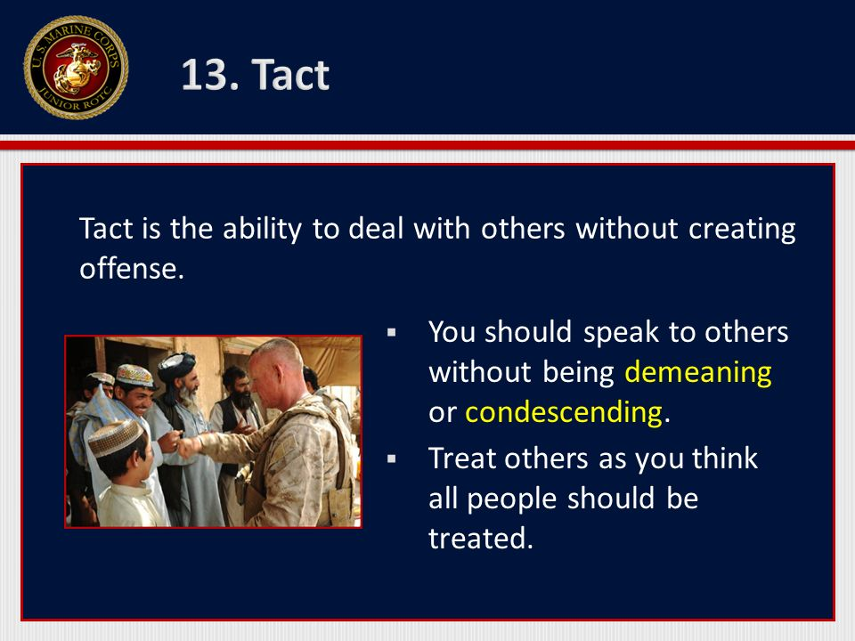 13. Tact Tact is the ability to deal with others without creating offense. You should speak to others without being demeaning or condescending.