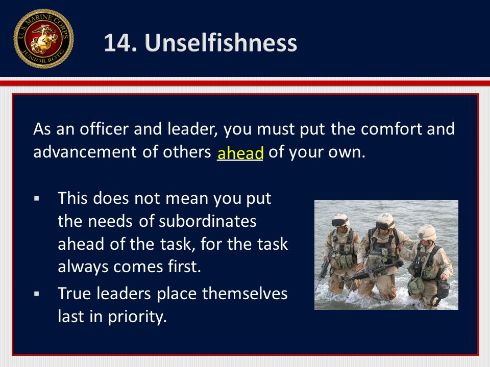 14. Unselfishness As an officer and leader, you must put the comfort and advancement of others _____ of your own.