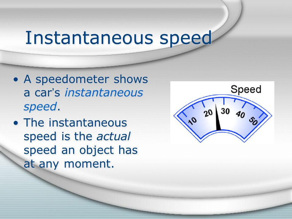 Instantaneous speed A speedometer shows a car's instantaneous speed.