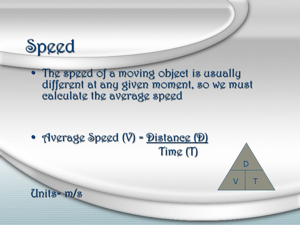 Speed The speed of a moving object is usually different at any given moment, so we must calculate the average speed.