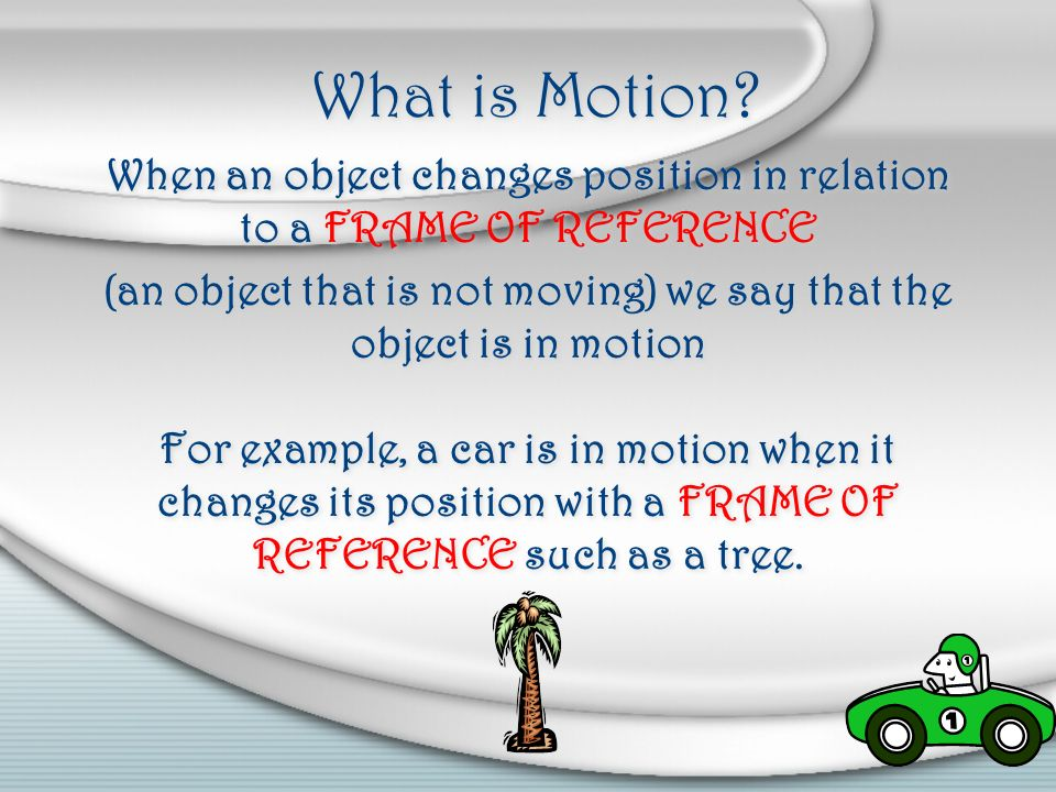 What is Motion When an object changes position in relation to a FRAME OF REFERENCE.