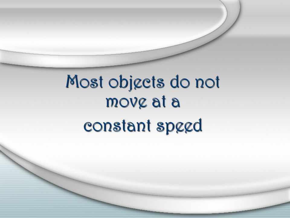 Most objects do not move at a constant speed