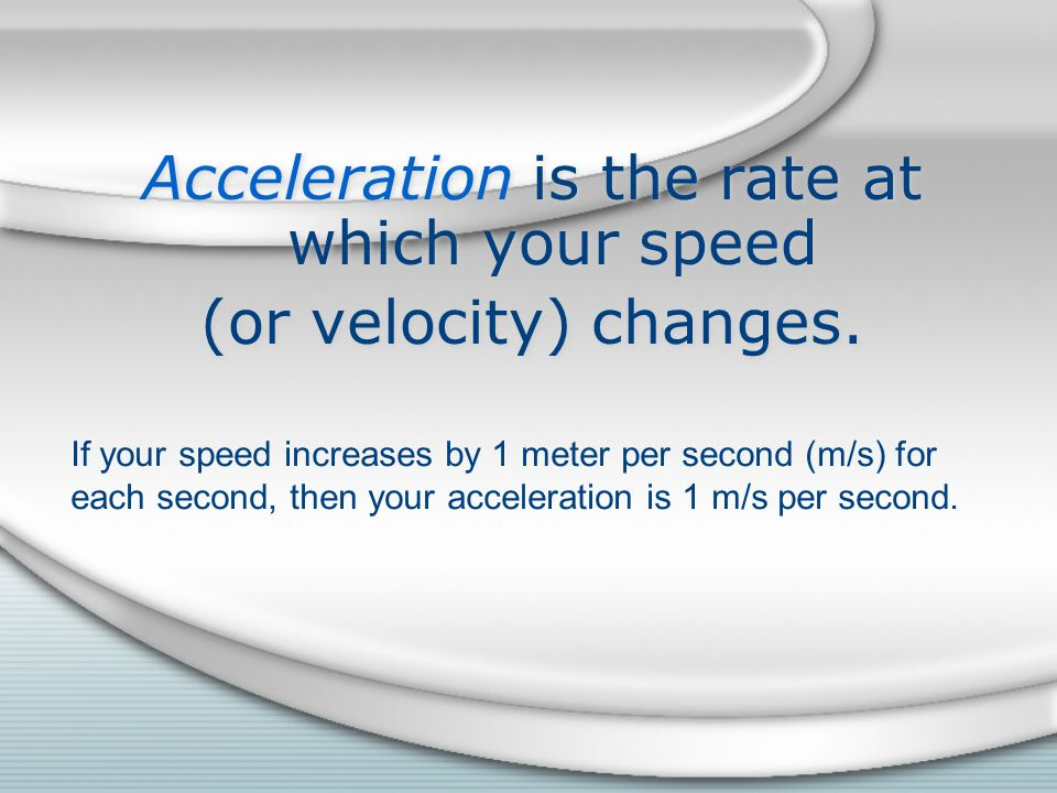 Acceleration is the rate at which your speed
