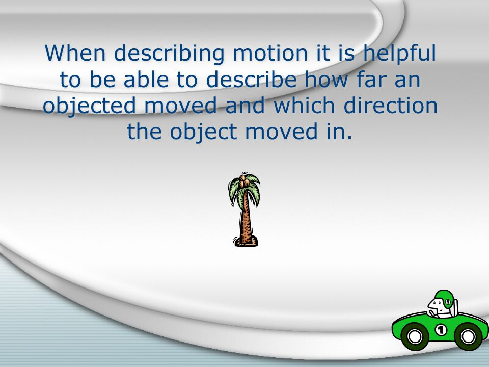 When describing motion it is helpful to be able to describe how far an objected moved and which direction the object moved in.