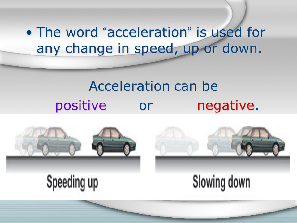 The word acceleration is used for any change in speed, up or down.