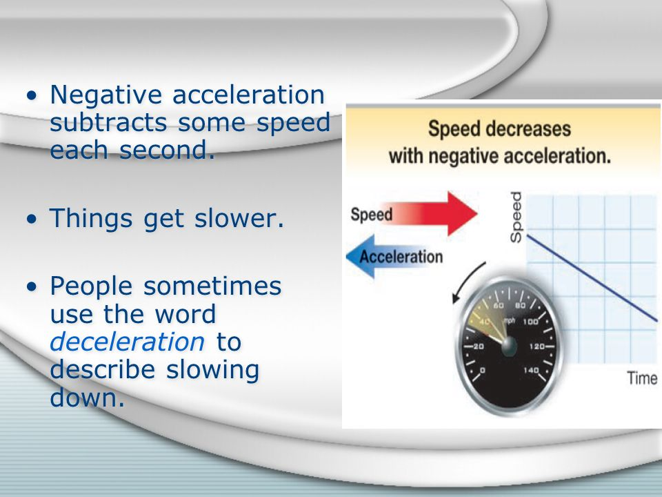 Negative acceleration subtracts some speed each second.