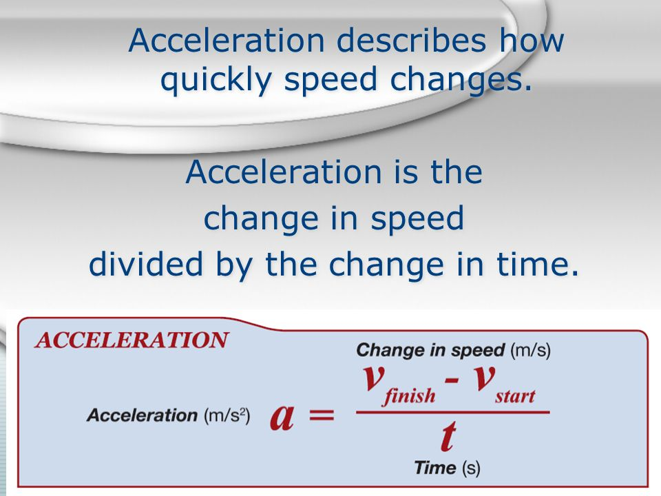 Acceleration describes how quickly speed changes.