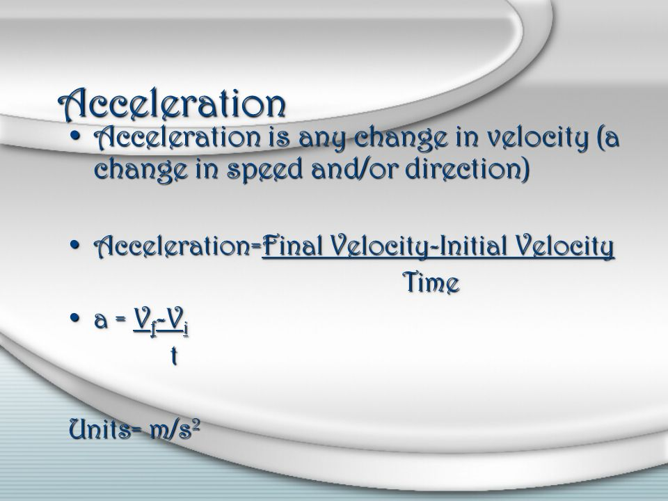 Acceleration Acceleration is any change in velocity (a change in speed and/or direction) Acceleration=Final Velocity-Initial Velocity.
