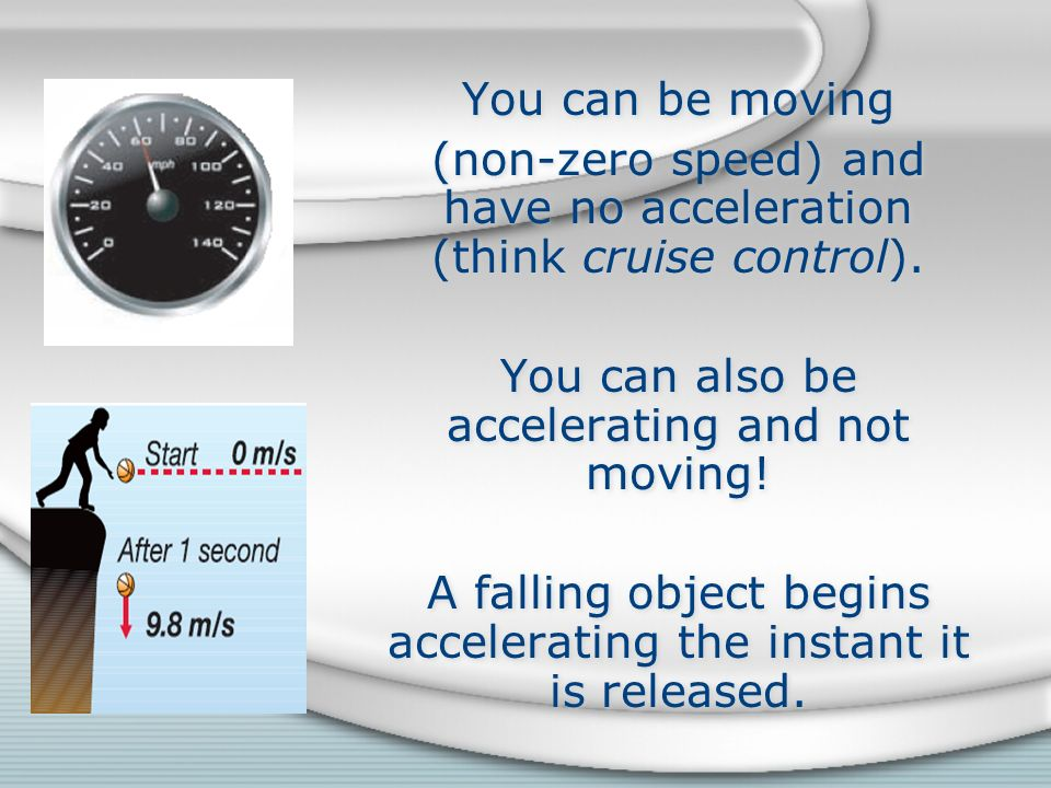 (non-zero speed) and have no acceleration (think cruise control).