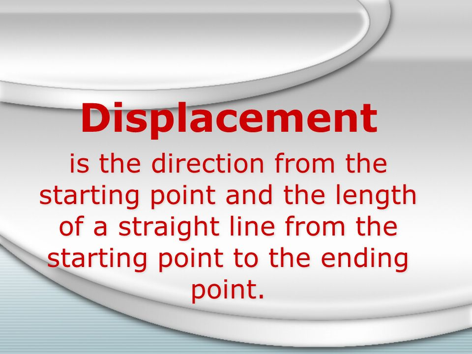 Displacement is the direction from the starting point and the length of a straight line from the starting point to the ending point.