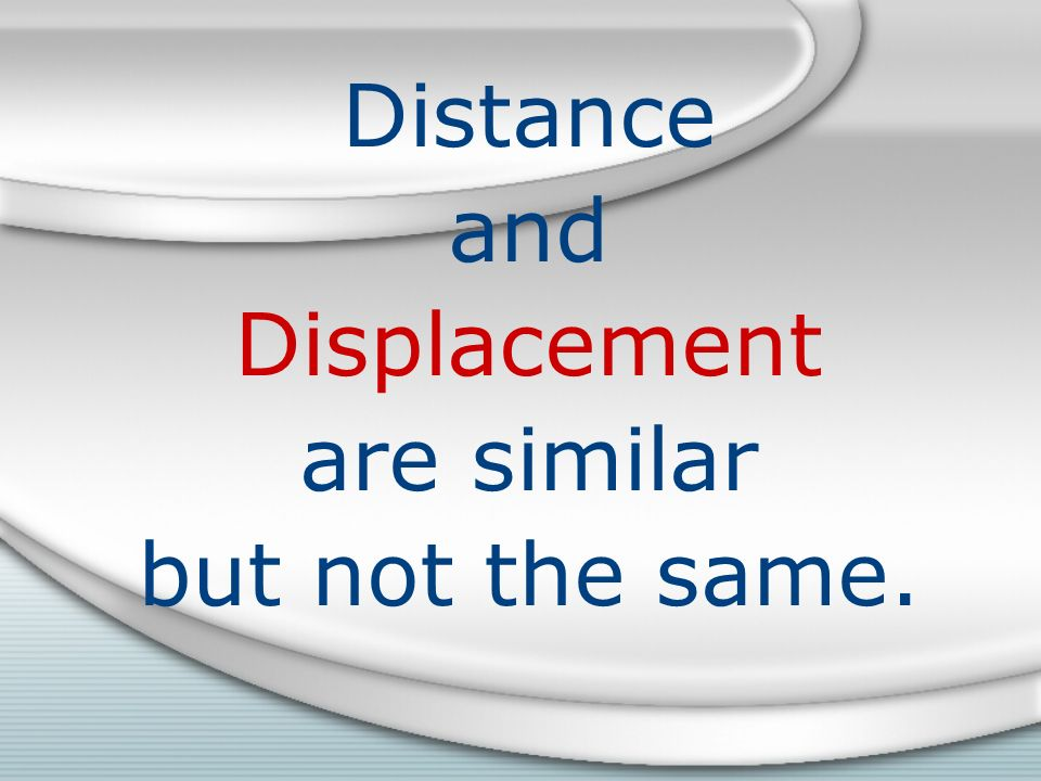 Distance and Displacement are similar but not the same.