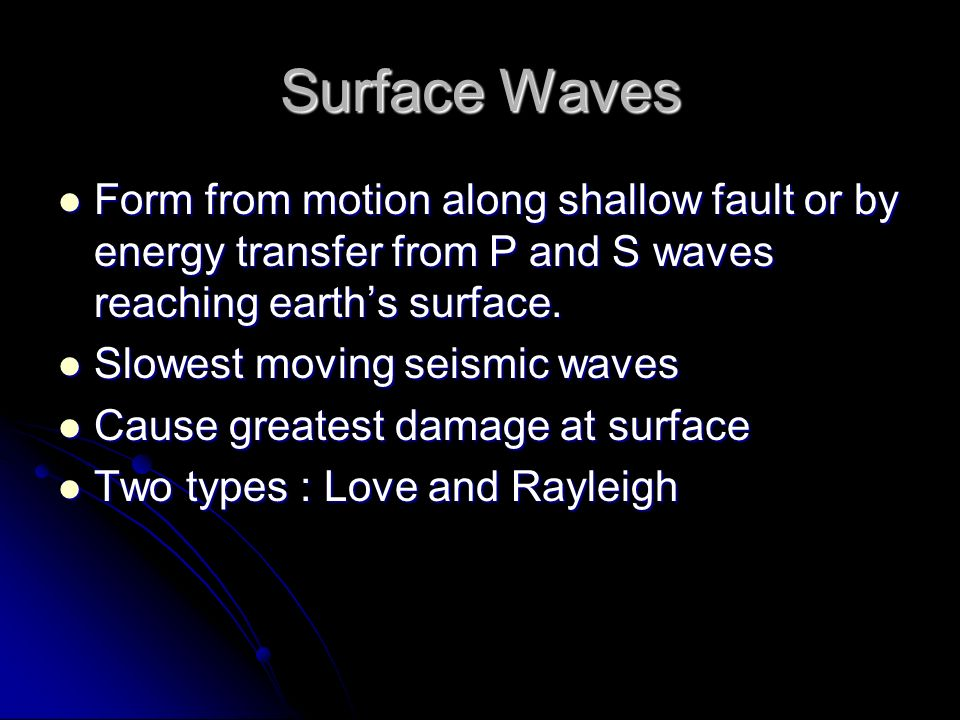 Surface Waves Form from motion along shallow fault or by energy transfer from P and S waves reaching earth's surface.